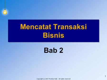 Copyright © 2007 Prentice-Hall. All rights reserved 1 Bab 2 Mencatat Transaksi Bisnis.