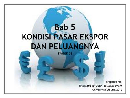 Bab 5 KONDISI PASAR EKSPOR DAN PELUANGNYA (week 6) Prepared for: International Business Management Universitas Ciputra 2013.