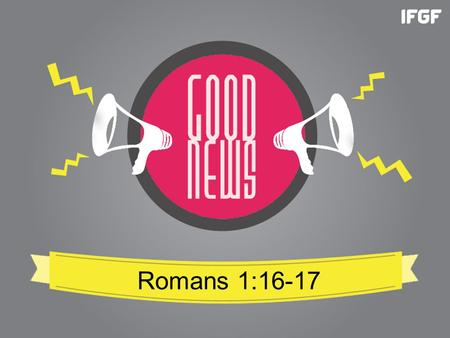Romans 1:16-17. Romans 1:16-17 New Living Translation (NLT) 16 For I am not ashamed of this Good News about Christ. It is the power of God at work, saving.