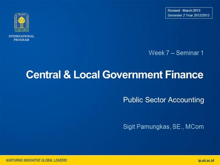 Central & Local Government Finance Week 7 – Seminar 1 Revised : March 2013 Semester 2 Year 2012/2013 Sigit Pamungkas, SE., MCom Public Sector Accounting.