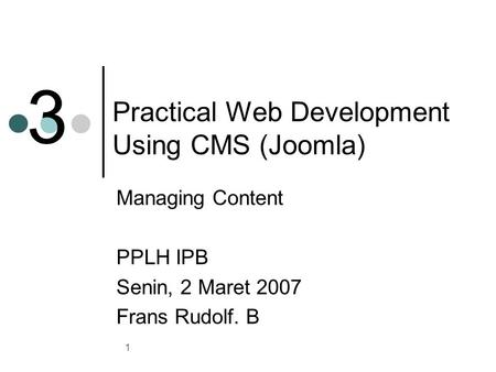 1 Practical Web Development Using CMS (Joomla) Managing Content PPLH IPB Senin, 2 Maret 2007 Frans Rudolf. B 3.