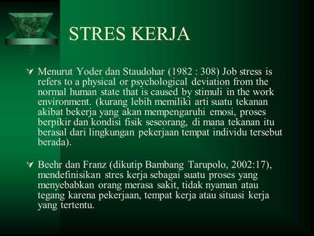 STRES KERJA Menurut Yoder dan Staudohar (1982 : 308) Job stress is refers to a physical or psychological deviation from the normal human state that is.