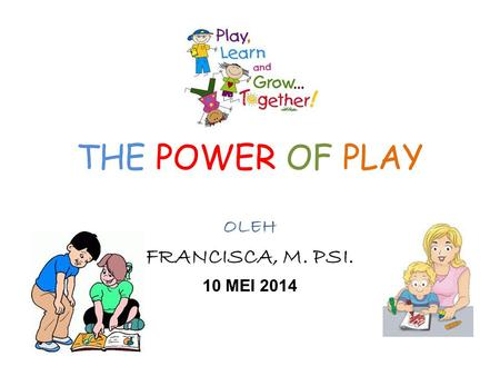 THE POWER OF PLAY OLEH FRANCISCA, M. PSI. 10 MEI 2014.