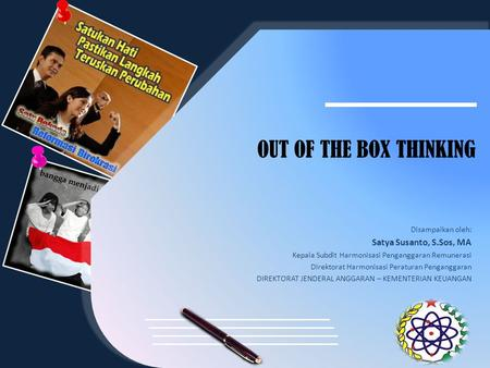 OUT OF THE BOX THINKING Satya Susanto, S.Sos, MA Disampaikan oleh: