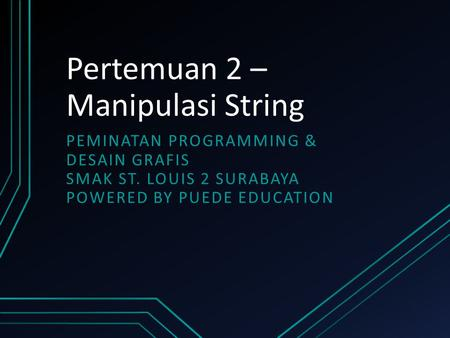 Pertemuan 2 – Manipulasi String PEMINATAN PROGRAMMING & DESAIN GRAFIS SMAK ST. LOUIS 2 SURABAYA POWERED BY PUEDE EDUCATION.