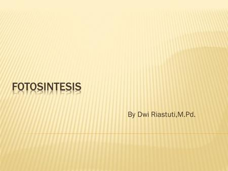 Fotosintesis By Dwi Riastuti,M.Pd..