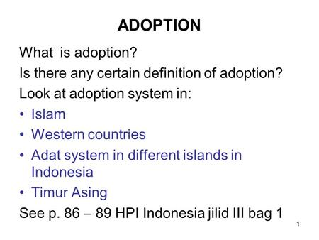 1 ADOPTION What is adoption? Is there any certain definition of adoption? Look at adoption system in: Islam Western countries Adat system in different.