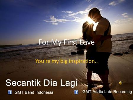 For My First Love You're my big inspiration... I hope your find happiness with your life..