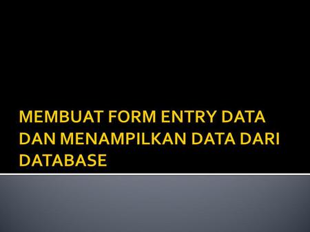 MEMBUAT FORM ENTRY DATA DAN MENAMPILKAN DATA DARI DATABASE