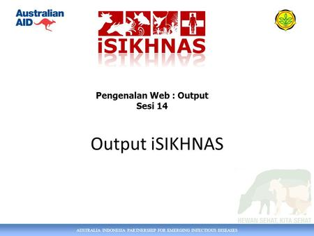 AUSTRALIA INDONESIA PARTNERSHIP FOR EMERGING INFECTIOUS DISEASES Output iSIKHNAS Pengenalan Web : Output Sesi 14.