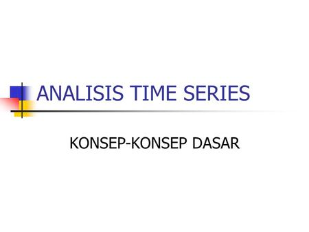 ANALISIS TIME SERIES KONSEP-KONSEP DASAR.