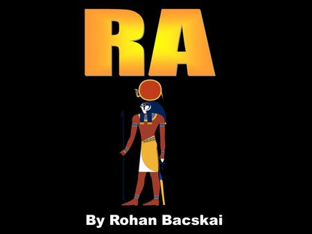 By Rohan Bacskai. Ra is the god of the sun Ra was the sun god. He was the most important god of the ancient Egyptians. The ancient Egyptians believed.
