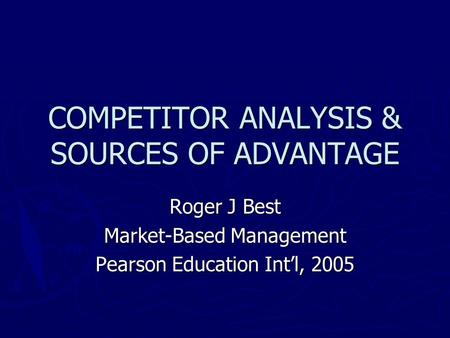 COMPETITOR ANALYSIS & SOURCES OF ADVANTAGE Roger J Best Market-Based Management Pearson Education Int'l, 2005.