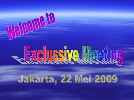 Welcome to Exclussive Meeting Jakarta, 22 Mei 2009.