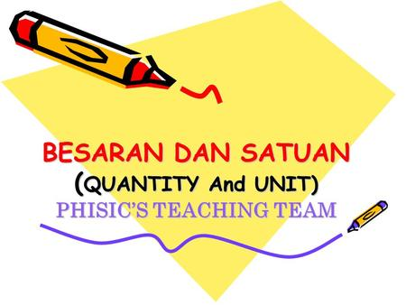 BESARAN DAN SATUAN ( QUANTITY And UNIT) PHISIC'S TEACHING TEAM.