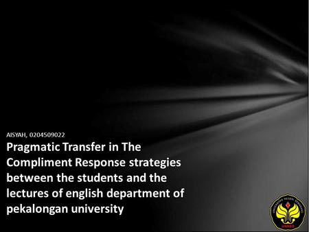 AISYAH, 0204509022 Pragmatic Transfer in The Compliment Response strategies between the students and the lectures of english department of pekalongan university.