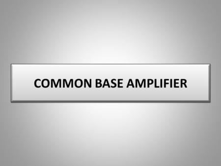 COMMON BASE AMPLIFIER.