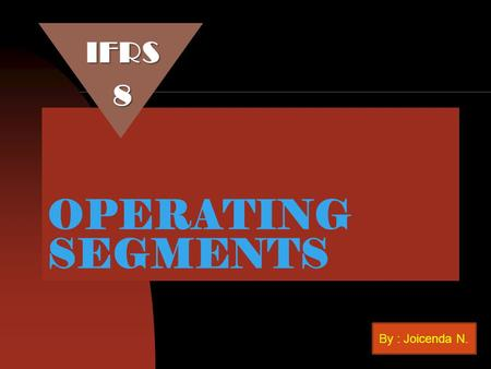 IFRS 8 OPERATING SEGMENTS By : Joicenda N..