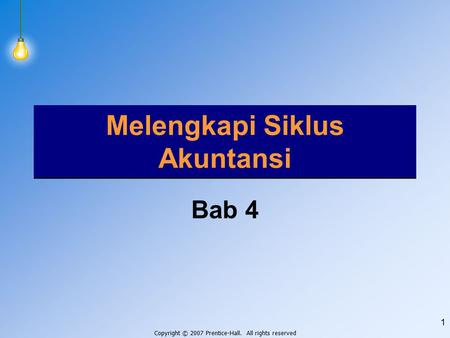Copyright © 2007 Prentice-Hall. All rights reserved 1 Melengkapi Siklus Akuntansi Bab 4.