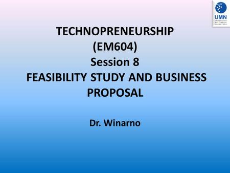 TECHNOPRENEURSHIP (EM604) Session 8 FEASIBILITY STUDY AND BUSINESS PROPOSAL Dr. Winarno.