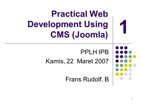 1 Practical Web Development Using CMS (Joomla) PPLH IPB Kamis, 22 Maret 2007 Frans Rudolf. B 1.