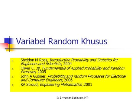 Ir. I Nyoman Setiawan, MT. Variabel Random Khusus 1. Sheldon M Ross, Introduction Probability and Statistics for Engineers and Scientists, 2004 2. Oliver.