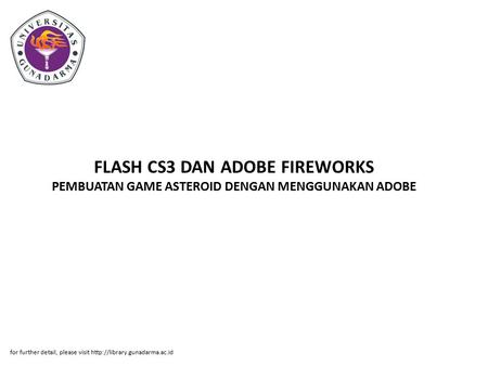 FLASH CS3 DAN ADOBE FIREWORKS PEMBUATAN GAME ASTEROID DENGAN MENGGUNAKAN ADOBE for further detail, please visit http://library.gunadarma.ac.id.
