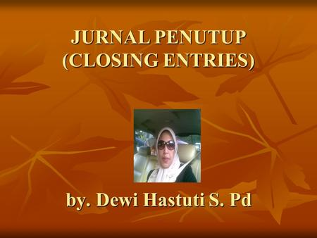 JURNAL PENUTUP (CLOSING ENTRIES) by. Dewi Hastuti S. Pd