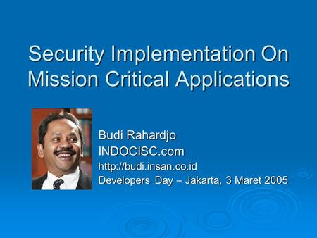 Security Implementation On Mission Critical Applications Budi Rahardjo INDOCISC.comhttp://budi.insan.co.id Developers Day – Jakarta, 3 Maret 2005.