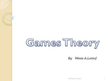 Games Theory By Wasis A.Latief by Wasis A.Latief.