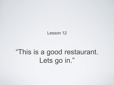 """This is a good restaurant. Lets go in."" Lesson 12."