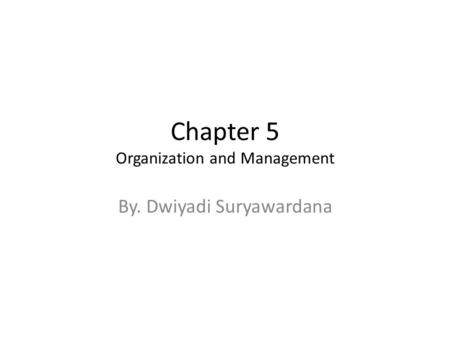 Chapter 5 Organization and Management By. Dwiyadi Suryawardana.