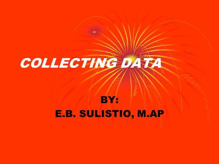 COLLECTING DATA BY: E.B. SULISTIO, M.AP.