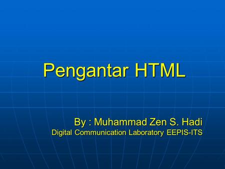 Pengantar HTML By : Muhammad Zen S. Hadi Digital Communication Laboratory EEPIS-ITS.