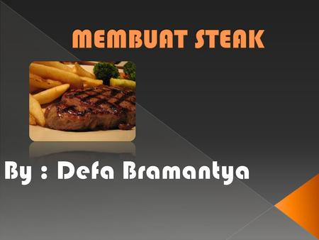 MEMBUAT STEAK By : Defa Bramantya.