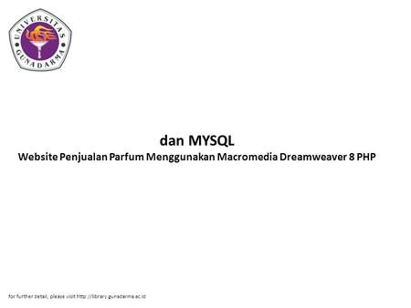 Dan MYSQL Website Penjualan Parfum Menggunakan Macromedia Dreamweaver 8 PHP for further detail, please visit http://library.gunadarma.ac.id.