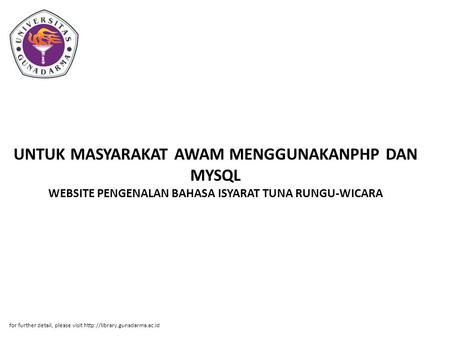 UNTUK MASYARAKAT AWAM MENGGUNAKANPHP DAN MYSQL WEBSITE PENGENALAN BAHASA ISYARAT TUNA RUNGU-WICARA for further detail, please visit http://library.gunadarma.ac.id.
