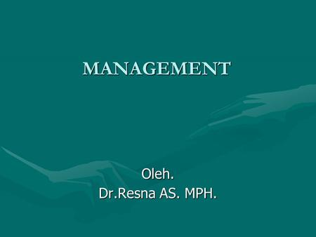 MANAGEMENT Oleh. Dr.Resna AS. MPH..