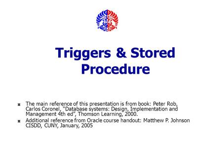 "Triggers & Stored Procedure The main reference of this presentation is from book: Peter Rob, Carlos Coronel, ""Database systems: Design, Implementation."