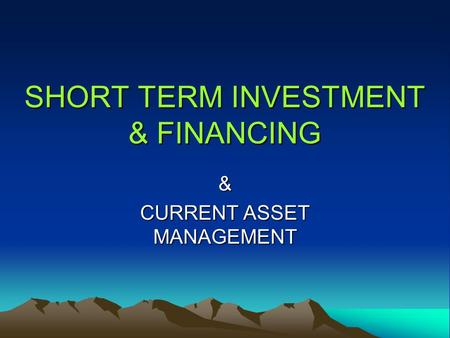 SHORT TERM INVESTMENT & FINANCING