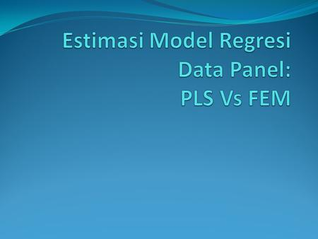 Estimasi Model Regresi Data Panel: PLS Vs FEM
