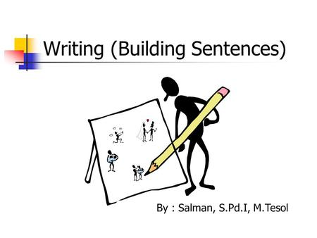 Writing (Building Sentences) By : Salman, S.Pd.I, M.Tesol.