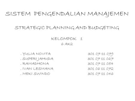 SISTEM PENGENDALIAN MANAJEMEN STRATEGIC PLANNING AND BUDGETING KELOMPOK 1 6 AK2 . YULIA NOVITA			301 07 11 079 . SUPERI JAHUDA			301 07 11 067 .