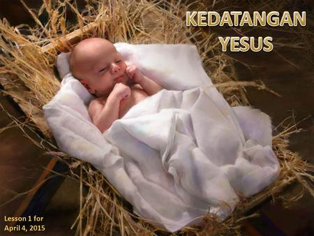 KEDATANGAN YESUS Lesson 1 for April 4, 2015.
