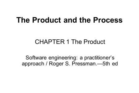 The Product and the Process CHAPTER 1 The Product Software engineering: a practitioner's approach / Roger S. Pressman.—5th ed.