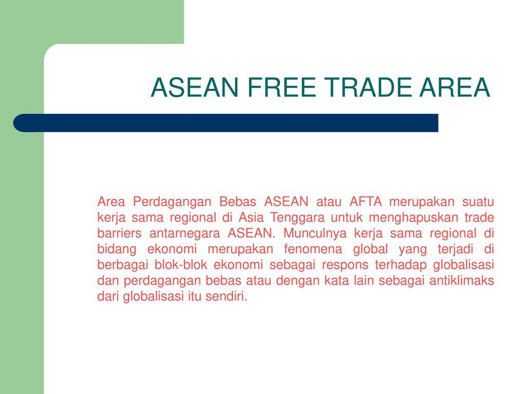 Asean Free Trade Area Area Perdagangan Bebas Asean Atau Afta Merupakan Suatu Kerja Sama Regional Di Asia Tenggara Untuk Menghapuskan Trade Barriers Antarnegara Ppt Download
