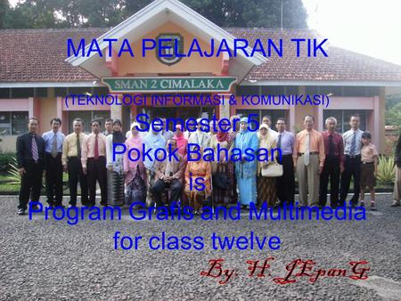 MATA PELAJARAN TIK (TEKNOLOGI INFORMASI & KOMUNIKASI) Semester 5 Pokok Bahasan is Program Grafis and Multimedia for class twelve By. H. JEpanG.