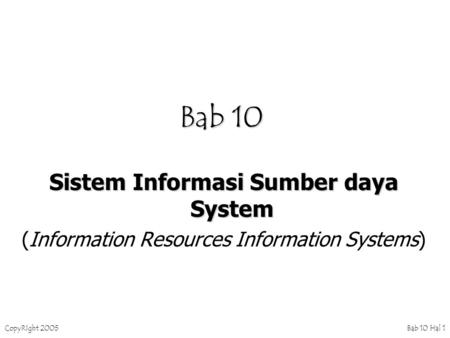 CopyRIght 2005 Bab 10 Hal 1 Bab 10 Sistem Informasi Sumber daya System (Information Resources Information Systems)