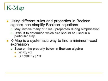 K-Map Using different rules and properties in Boolean algebra can simplify Boolean equations May involve many of rules / properties during simplification.