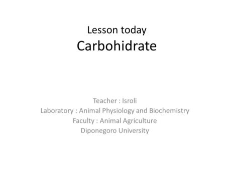 Lesson today Carbohidrate Teacher : Isroli Laboratory : Animal Physiology and Biochemistry Faculty : Animal Agriculture Diponegoro University.